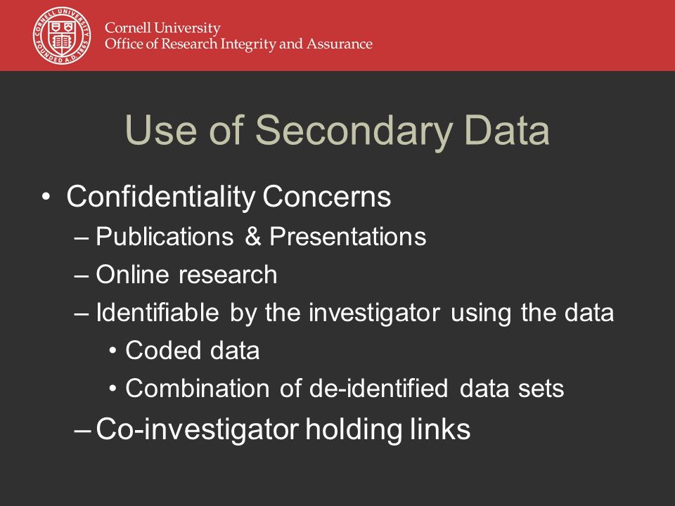 Use of Secondary Data Confidentiality Concerns –Publications & Presentations –Online research –Identifiable by the investigator using the data Coded data Combination of de-identified data sets –Co-investigator holding links