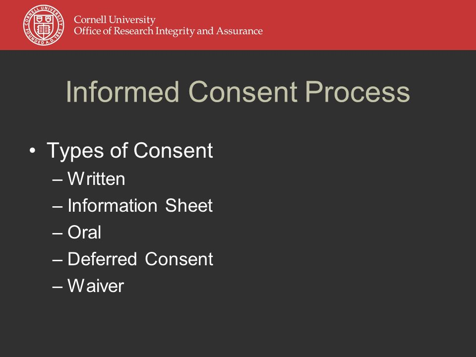 Informed Consent Process Types of Consent –Written –Information Sheet –Oral –Deferred Consent –Waiver