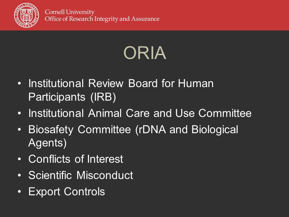 ORIA Institutional Review Board for Human Participants (IRB) Institutional Animal Care and Use Committee Biosafety Committee (rDNA and Biological Agents) Conflicts of Interest Scientific Misconduct Export Controls