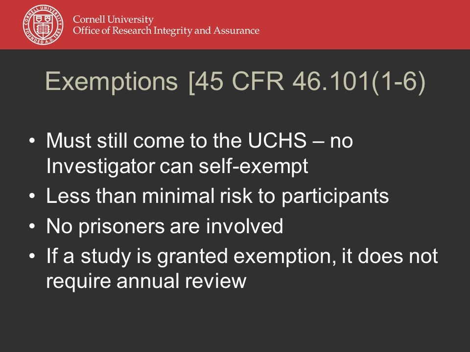 Exemptions [45 CFR (1-6) Must still come to the UCHS – no Investigator can self-exempt Less than minimal risk to participants No prisoners are involved If a study is granted exemption, it does not require annual review