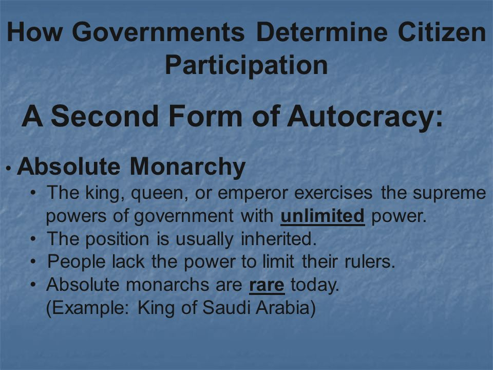 How Governments Determine Citizen Participation A Second Form of Autocracy: Absolute Monarchy The king, queen, or emperor exercises the supreme powers of government with unlimited power.
