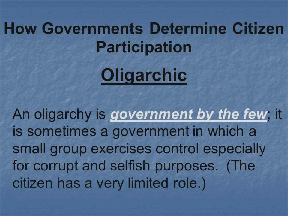 Oligarchic How Governments Determine Citizen Participation An oligarchy is government by the few; it is sometimes a government in which a small group exercises control especially for corrupt and selfish purposes.