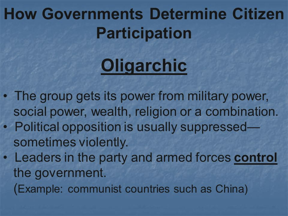 How Governments Determine Citizen Participation Oligarchic The group gets its power from military power, social power, wealth, religion or a combination.
