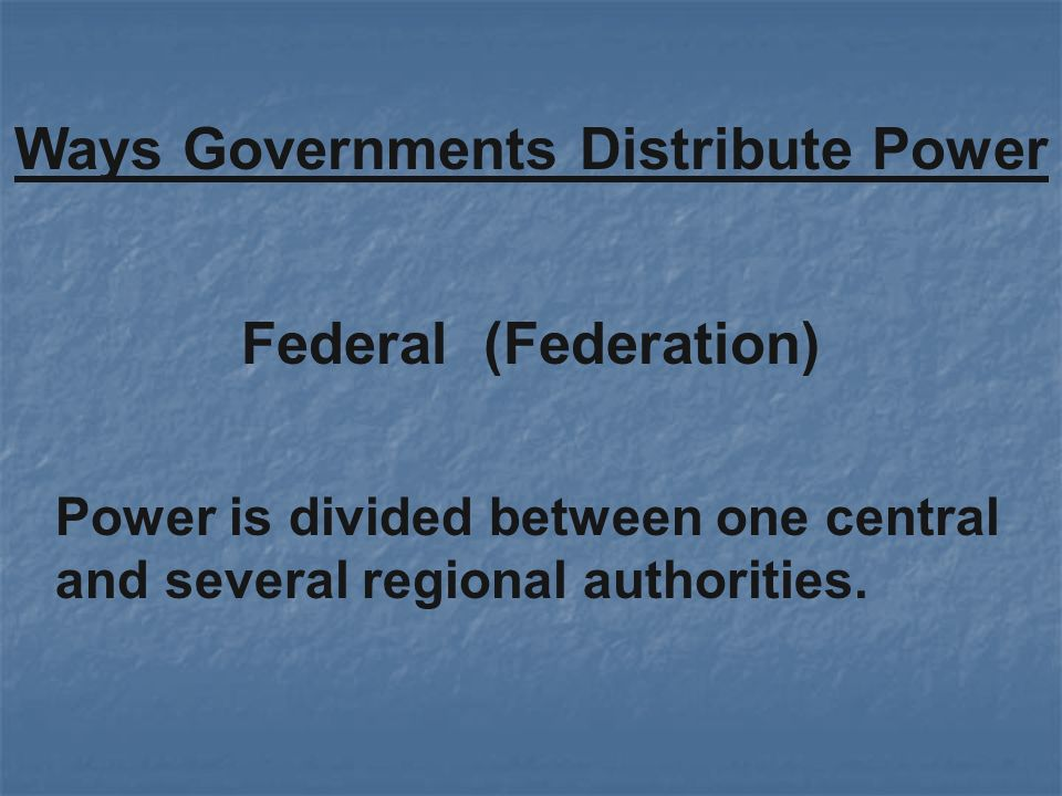 Federal (Federation) Ways Governments Distribute Power Power is divided between one central and several regional authorities.