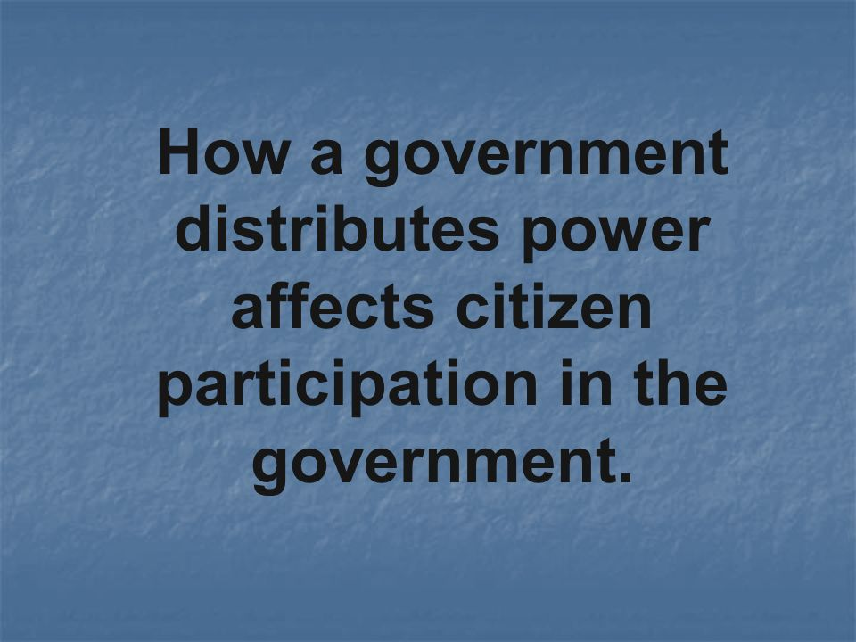 How a government distributes power affects citizen participation in the government.