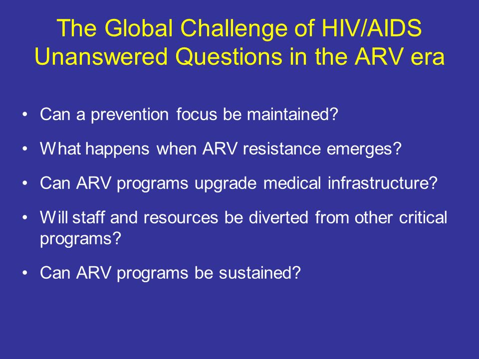 The Global Challenge of HIV/AIDS Unanswered Questions in the ARV era Can a prevention focus be maintained.