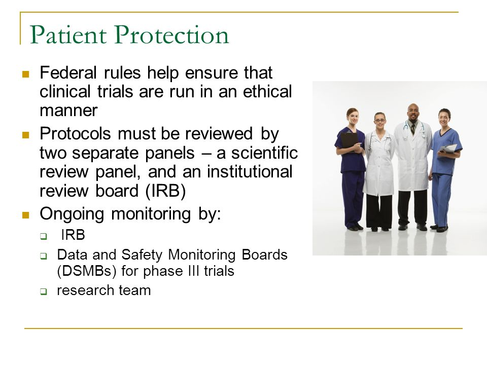 Patient Protection Federal rules help ensure that clinical trials are run in an ethical manner Protocols must be reviewed by two separate panels – a scientific review panel, and an institutional review board (IRB) Ongoing monitoring by:  IRB  Data and Safety Monitoring Boards (DSMBs) for phase III trials  research team