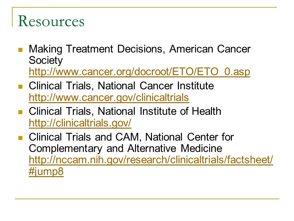 Resources Making Treatment Decisions, American Cancer Society     Clinical Trials, National Cancer Institute     Clinical Trials, National Institute of Health     Clinical Trials and CAM, National Center for Complementary and Alternative Medicine   #jump8   #jump8