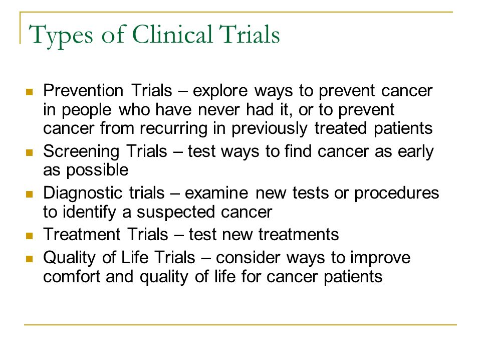 Types of Clinical Trials Prevention Trials – explore ways to prevent cancer in people who have never had it, or to prevent cancer from recurring in previously treated patients Screening Trials – test ways to find cancer as early as possible Diagnostic trials – examine new tests or procedures to identify a suspected cancer Treatment Trials – test new treatments Quality of Life Trials – consider ways to improve comfort and quality of life for cancer patients