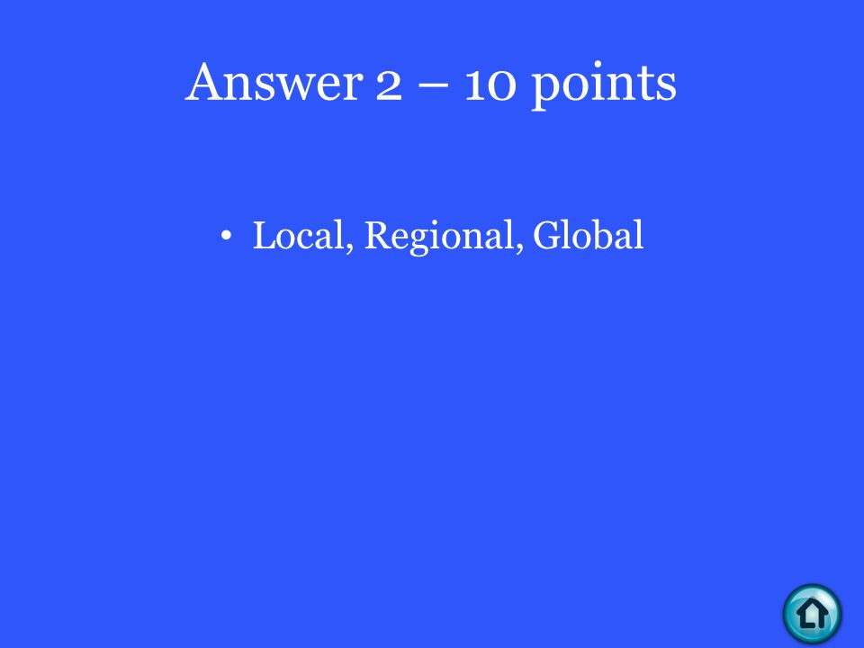 Answer 2 – 10 points Local, Regional, Global
