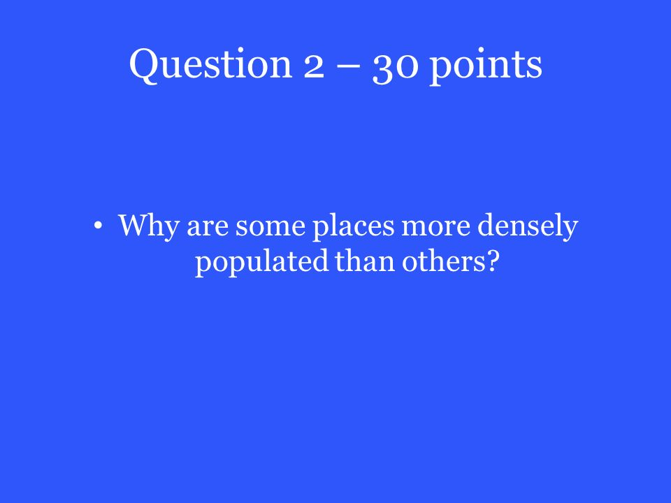 Question 2 – 30 points Why are some places more densely populated than others