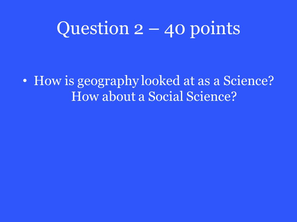 Question 2 – 40 points How is geography looked at as a Science How about a Social Science