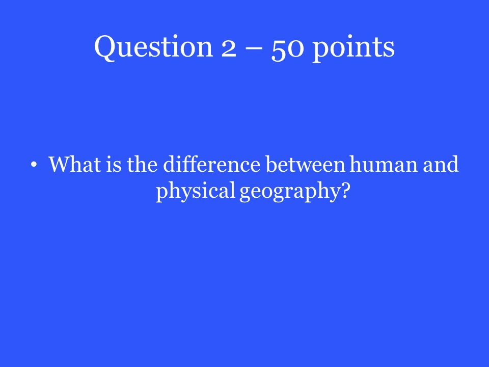 Question 2 – 50 points What is the difference between human and physical geography