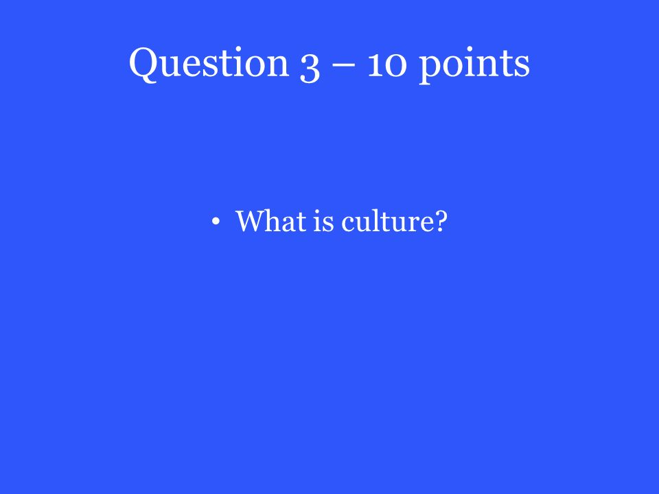 Question 3 – 10 points What is culture