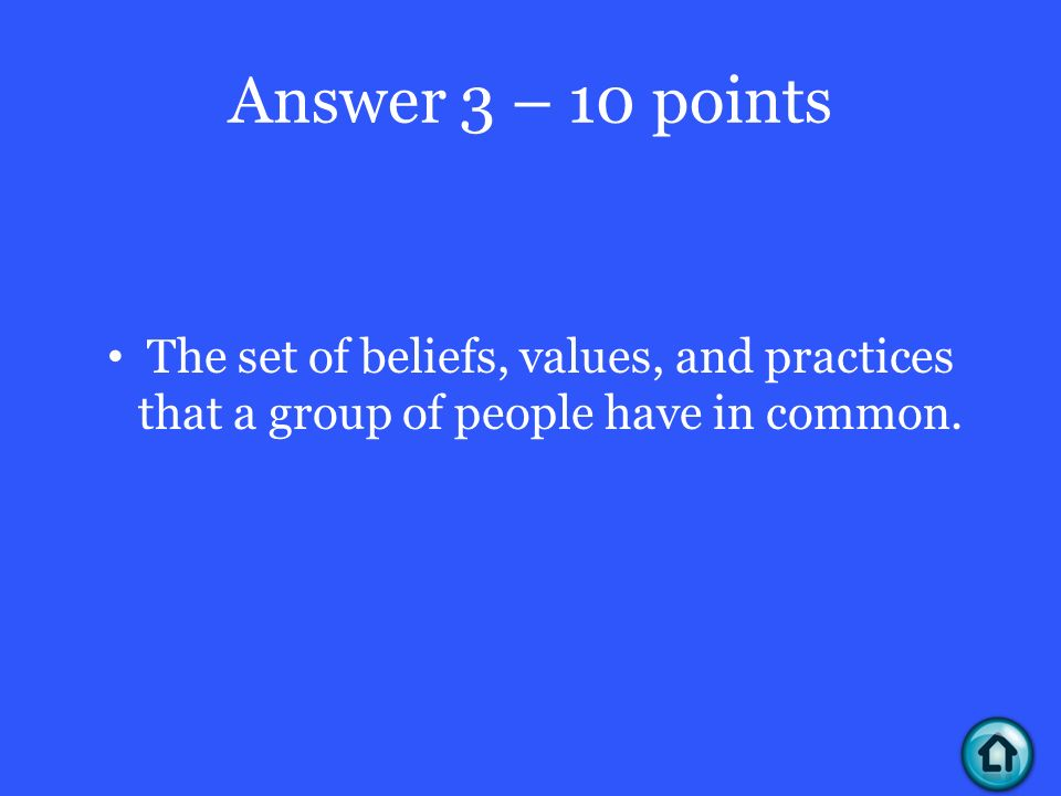Answer 3 – 10 points The set of beliefs, values, and practices that a group of people have in common.