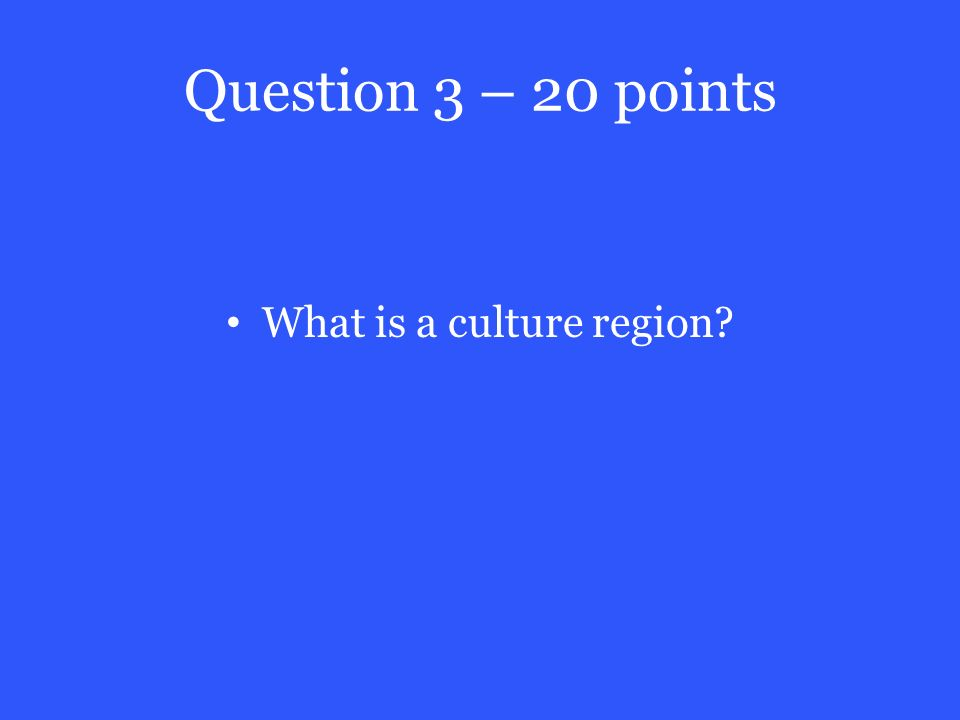 Question 3 – 20 points What is a culture region