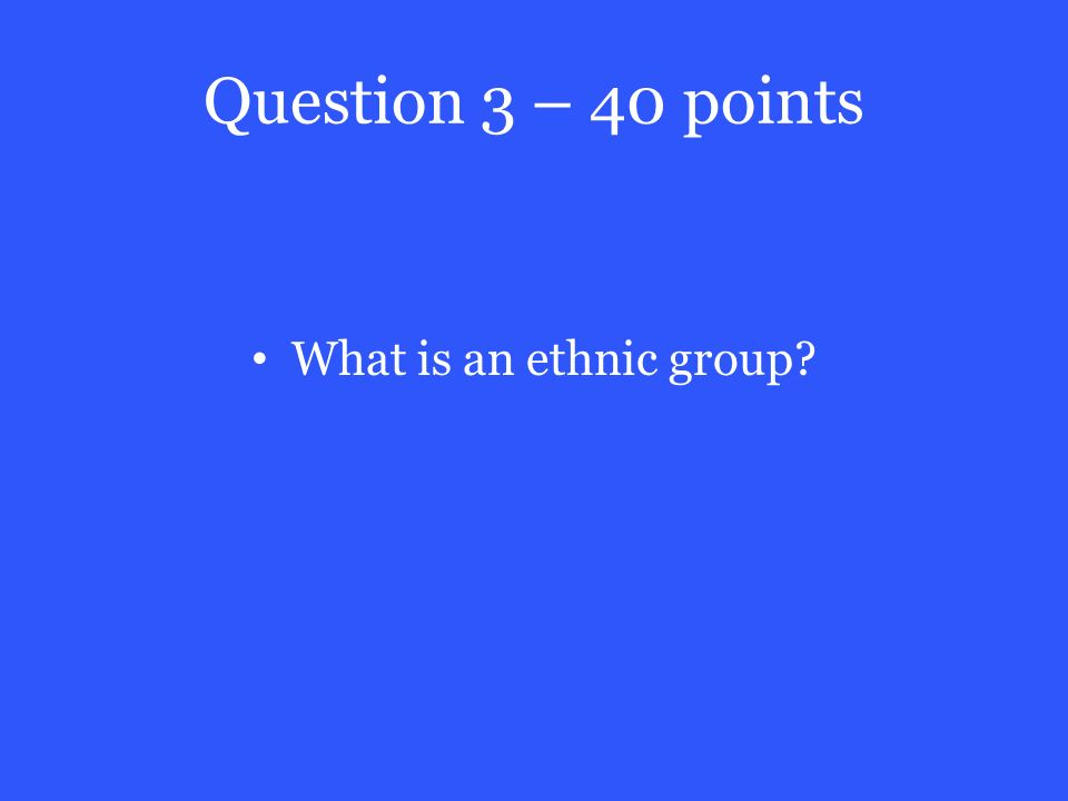 Question 3 – 40 points What is an ethnic group