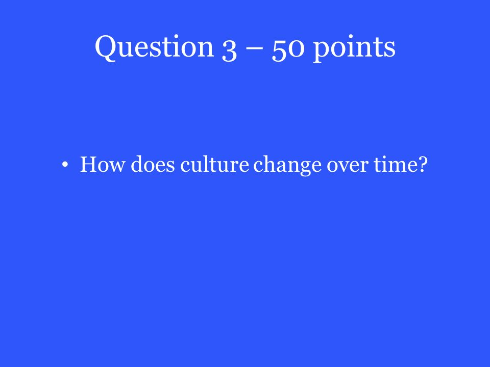 Question 3 – 50 points How does culture change over time