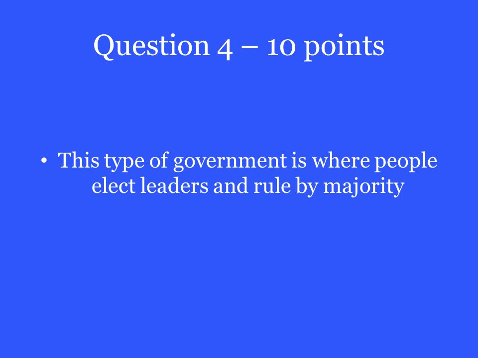 Question 4 – 10 points This type of government is where people elect leaders and rule by majority
