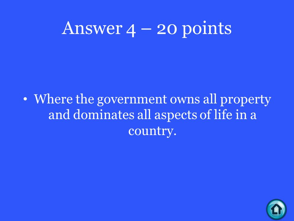 Answer 4 – 20 points Where the government owns all property and dominates all aspects of life in a country.