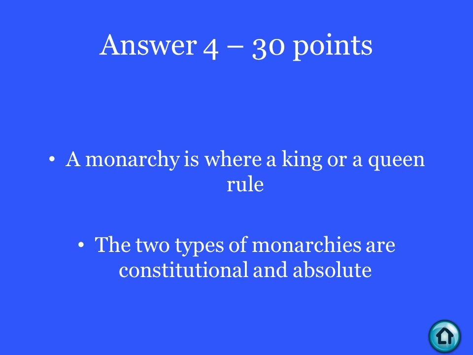 Answer 4 – 30 points A monarchy is where a king or a queen rule The two types of monarchies are constitutional and absolute