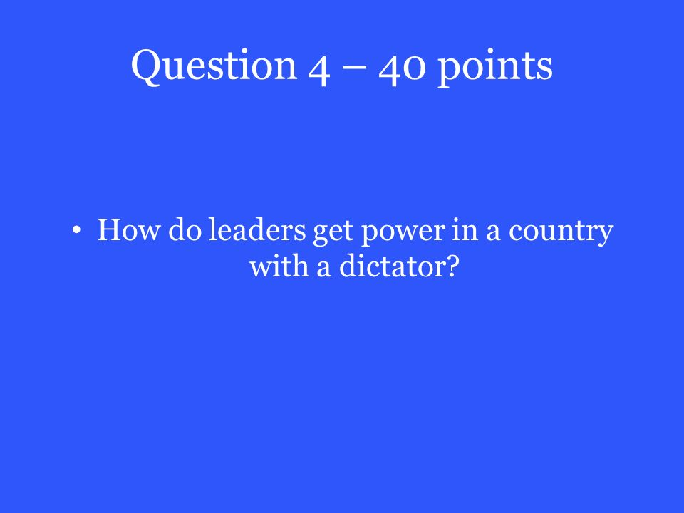 Question 4 – 40 points How do leaders get power in a country with a dictator