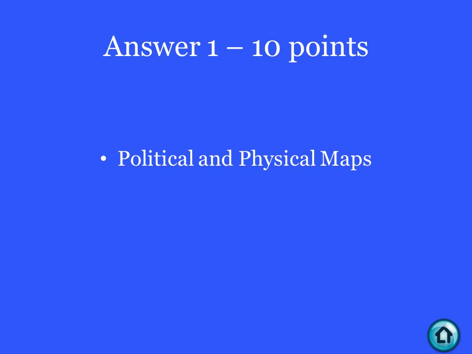 Answer 1 – 10 points Political and Physical Maps