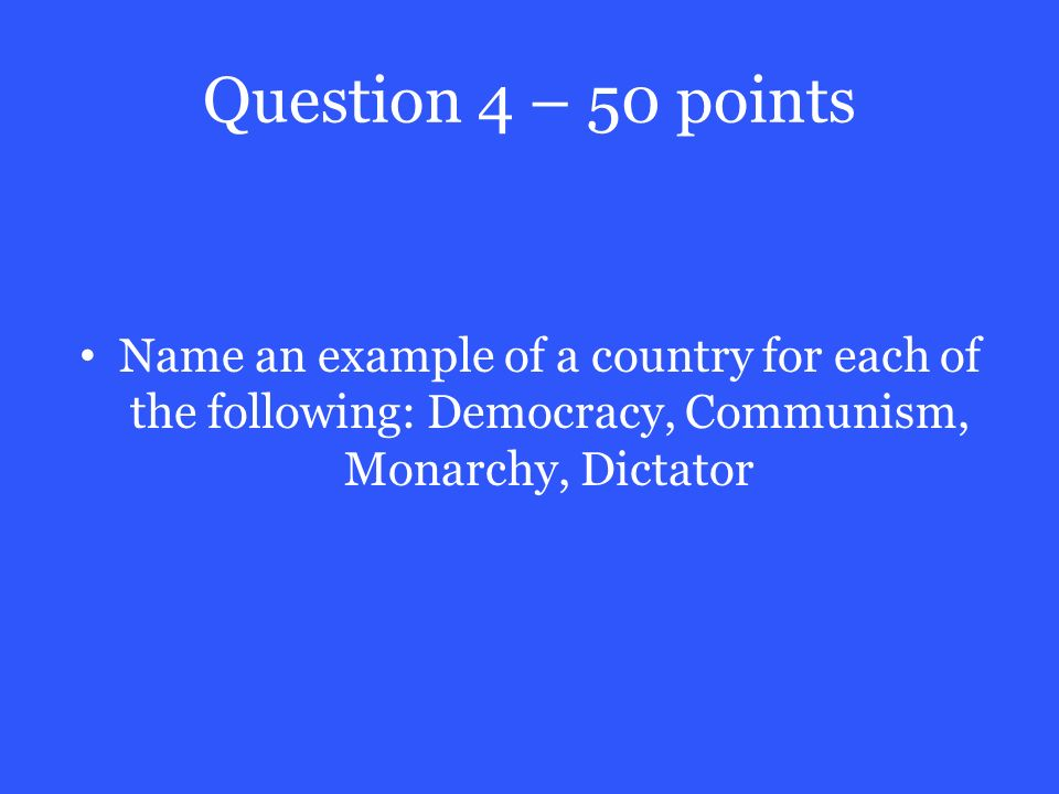 Question 4 – 50 points Name an example of a country for each of the following: Democracy, Communism, Monarchy, Dictator