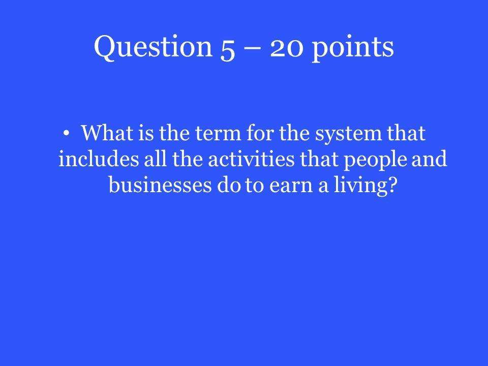 Question 5 – 20 points What is the term for the system that includes all the activities that people and businesses do to earn a living