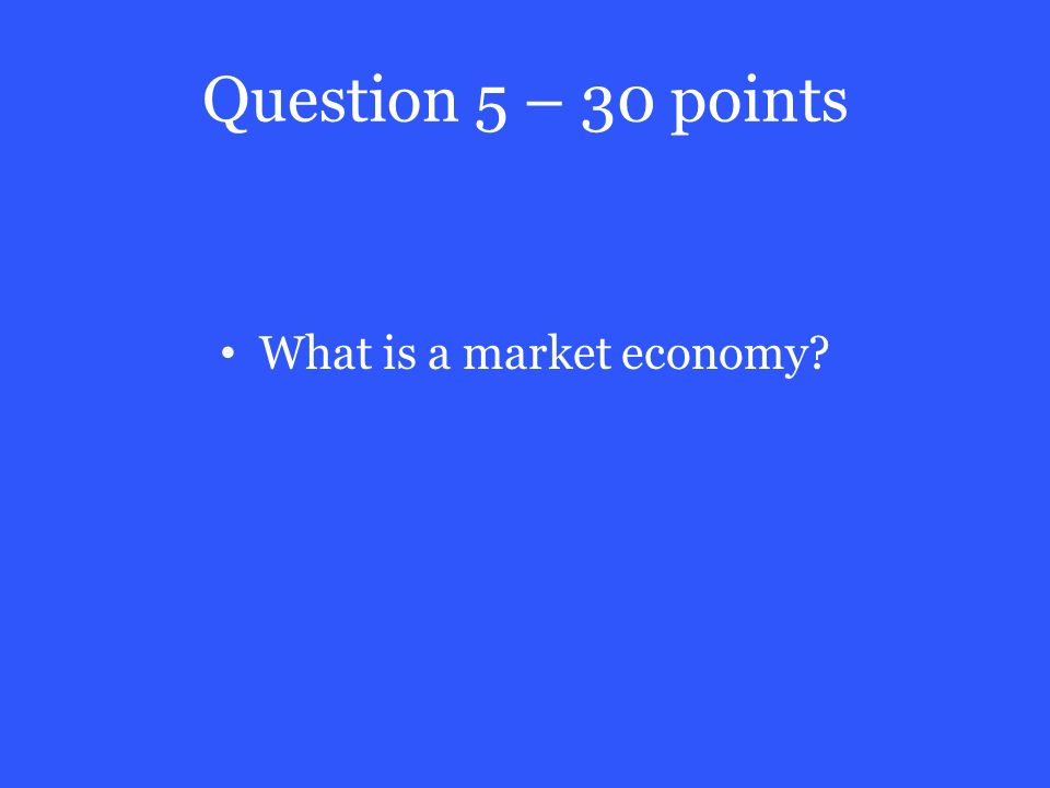 Question 5 – 30 points What is a market economy