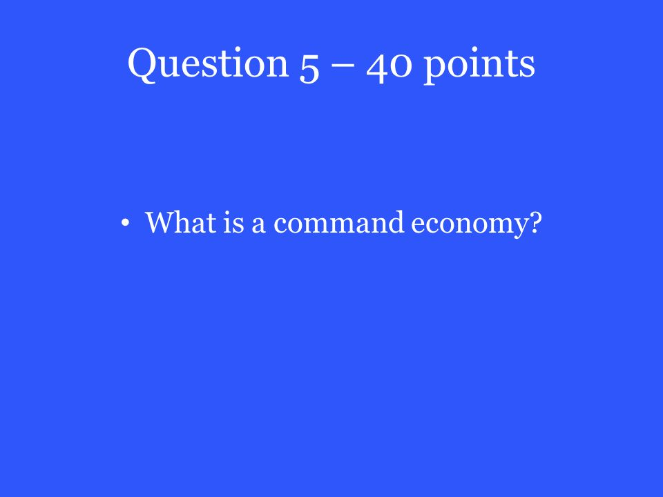 Question 5 – 40 points What is a command economy