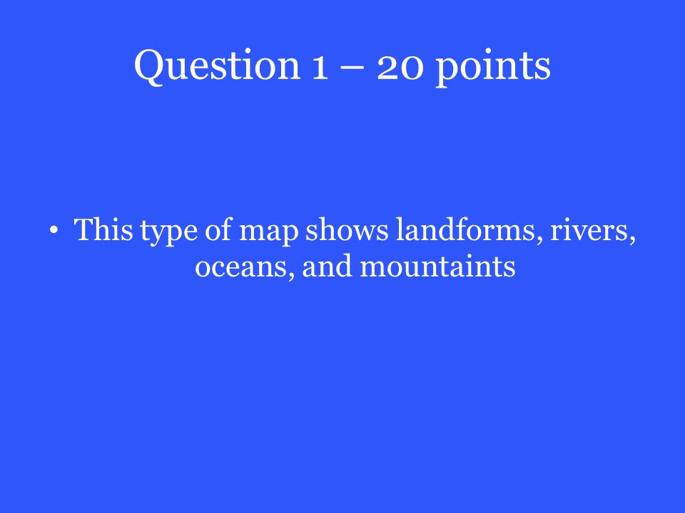 Question 1 – 20 points This type of map shows landforms, rivers, oceans, and mountaints