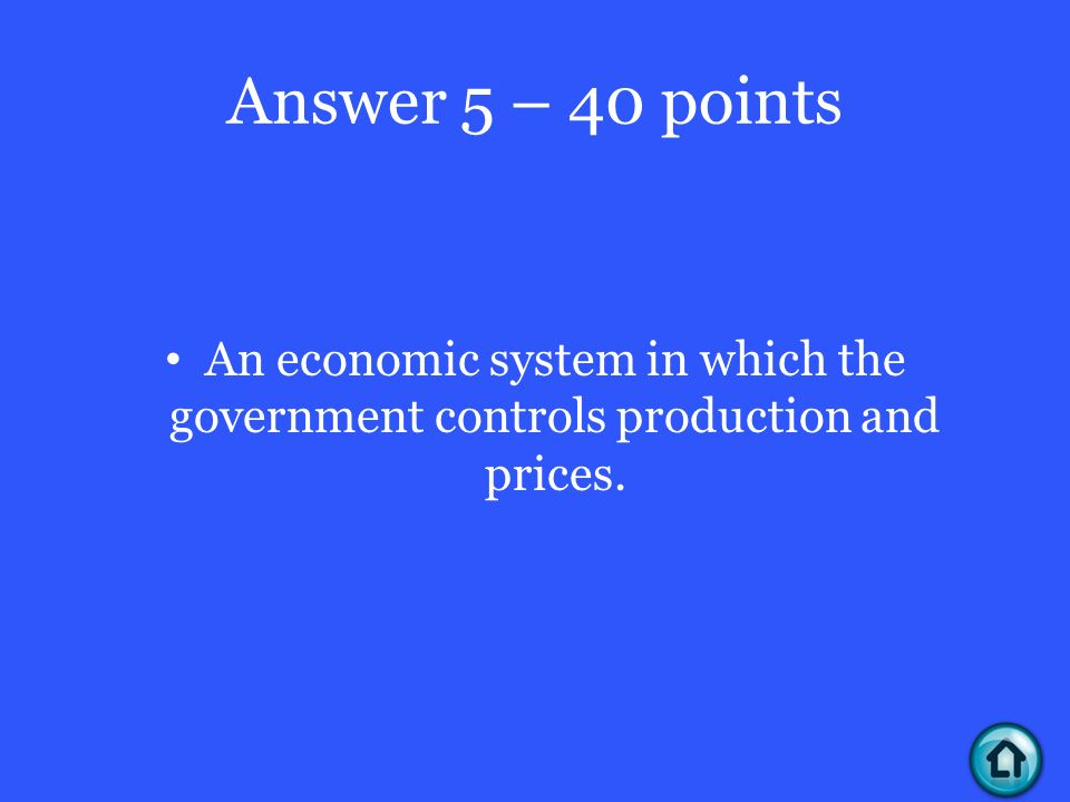 Answer 5 – 40 points An economic system in which the government controls production and prices.