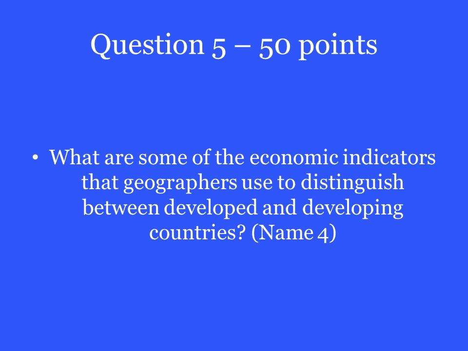 Question 5 – 50 points What are some of the economic indicators that geographers use to distinguish between developed and developing countries.