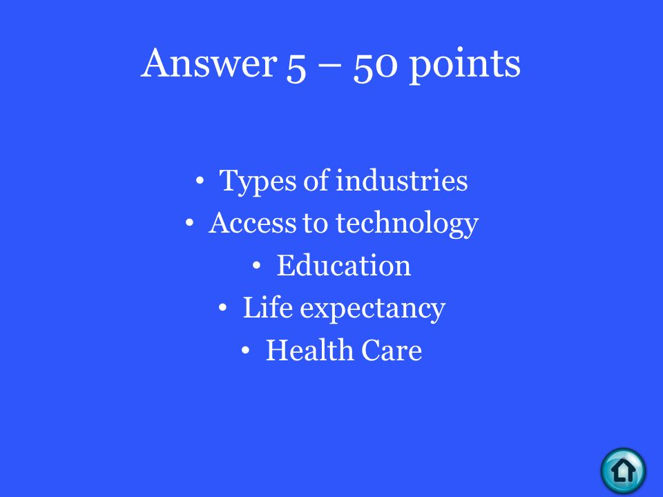 Answer 5 – 50 points Types of industries Access to technology Education Life expectancy Health Care