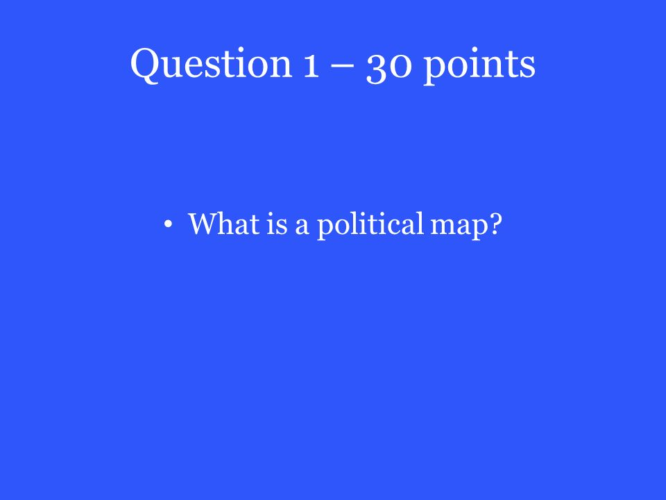 Question 1 – 30 points What is a political map
