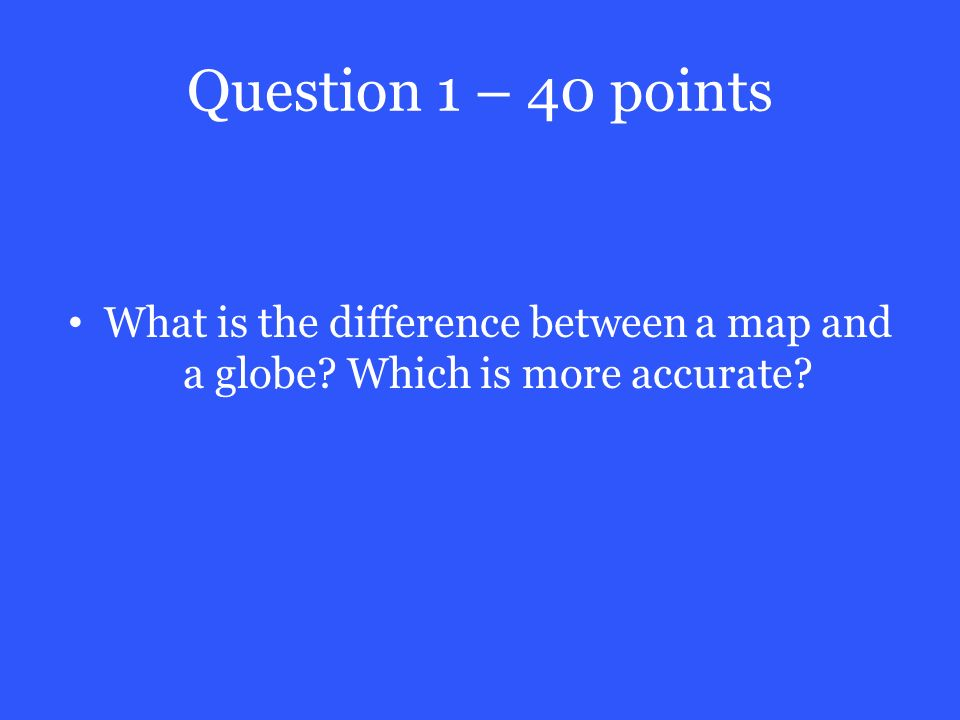 Question 1 – 40 points What is the difference between a map and a globe Which is more accurate