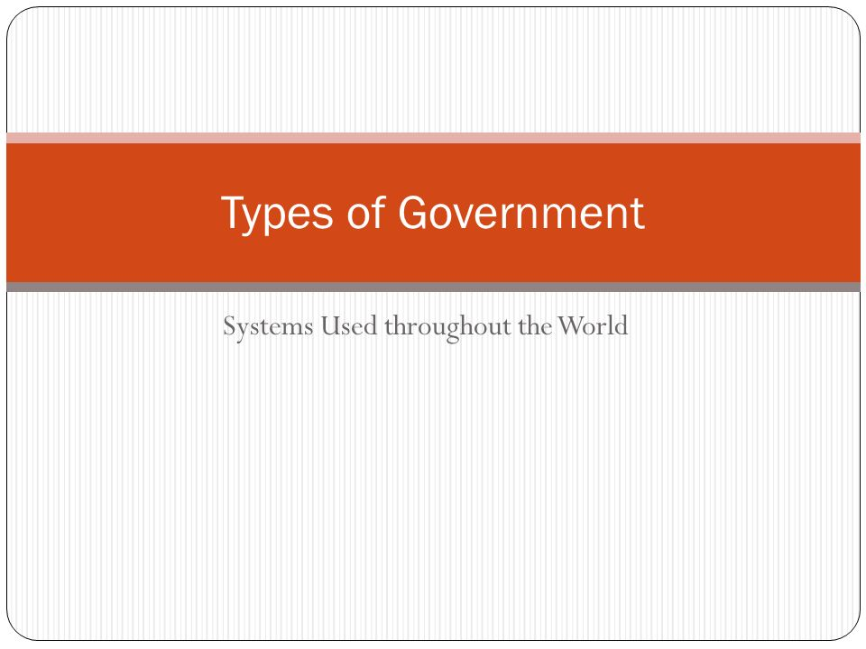 Systems Used throughout the World Types of Government