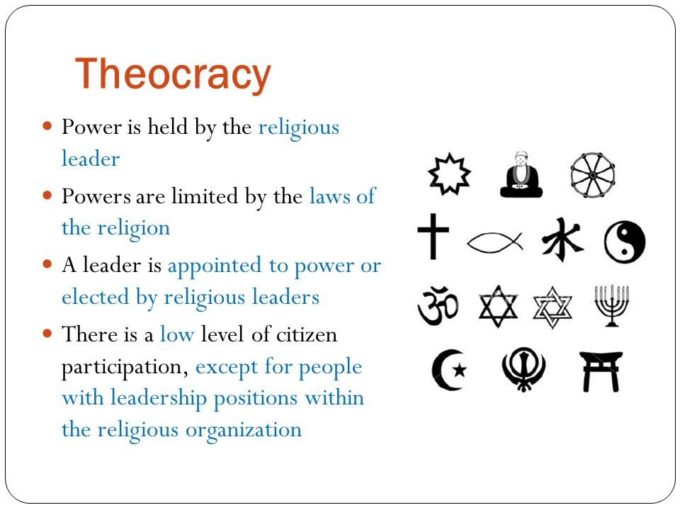 Theocracy Power is held by the religious leader Powers are limited by the laws of the religion A leader is appointed to power or elected by religious leaders There is a low level of citizen participation, except for people with leadership positions within the religious organization