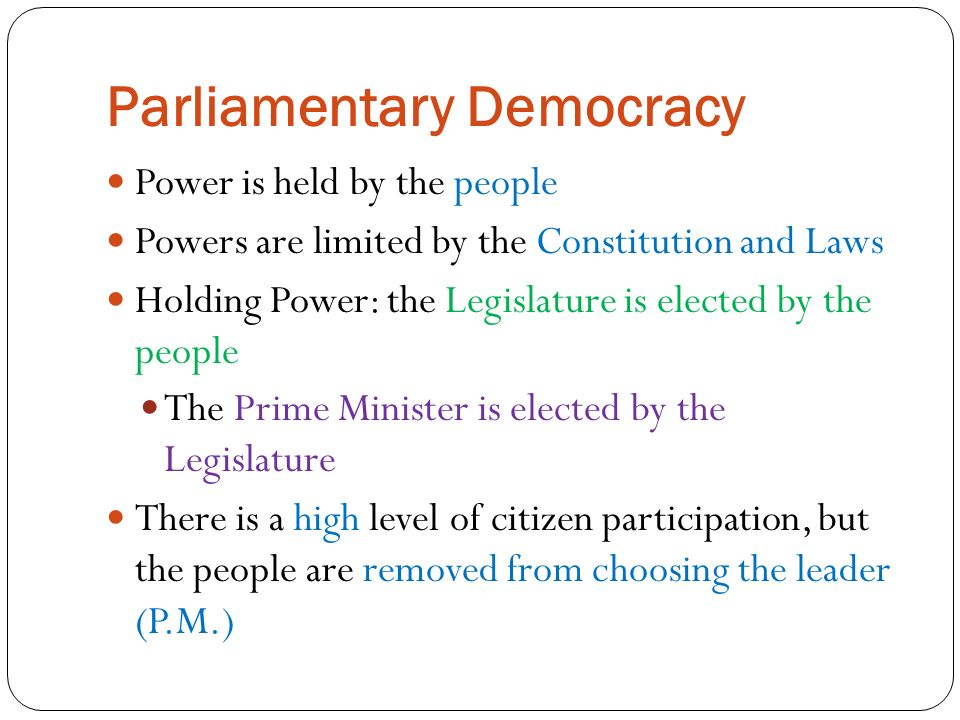 Parliamentary Democracy Power is held by the people Powers are limited by the Constitution and Laws Holding Power: the Legislature is elected by the people The Prime Minister is elected by the Legislature There is a high level of citizen participation, but the people are removed from choosing the leader (P.M.)