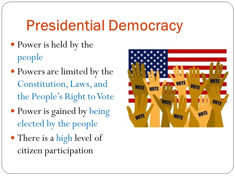 Presidential Democracy Power is held by the people Powers are limited by the Constitution, Laws, and the People's Right to Vote Power is gained by being elected by the people There is a high level of citizen participation