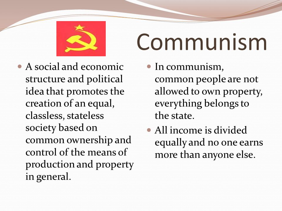 Communism A social and economic structure and political idea that promotes the creation of an equal, classless, stateless society based on common ownership and control of the means of production and property in general.