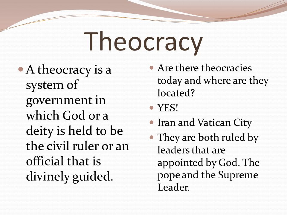 Theocracy A theocracy is a system of government in which God or a deity is held to be the civil ruler or an official that is divinely guided.