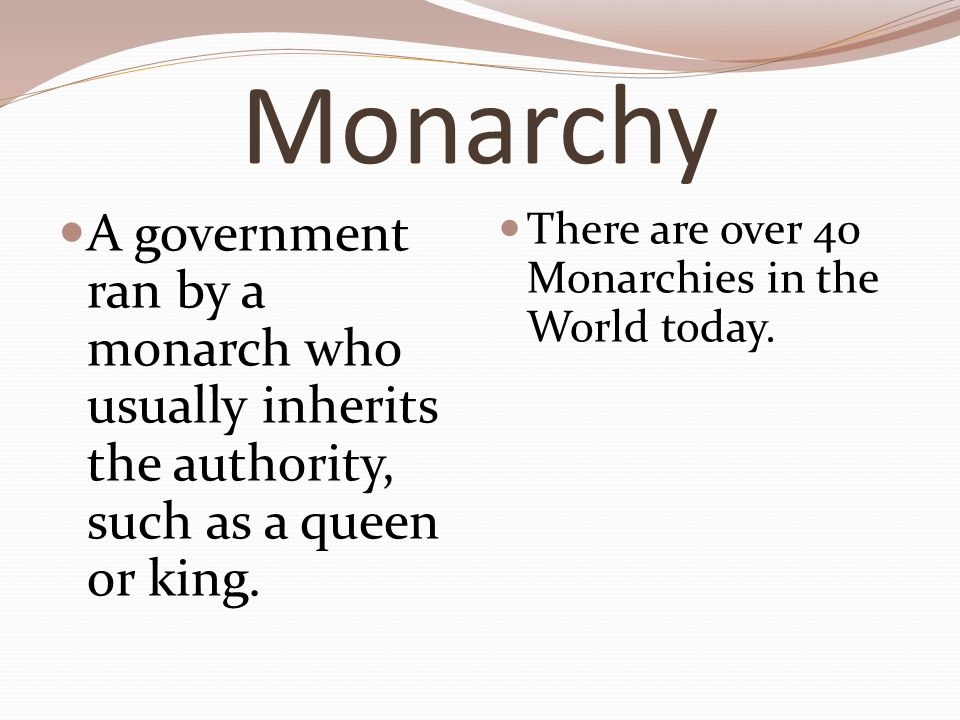 Monarchy A government ran by a monarch who usually inherits the authority, such as a queen or king.
