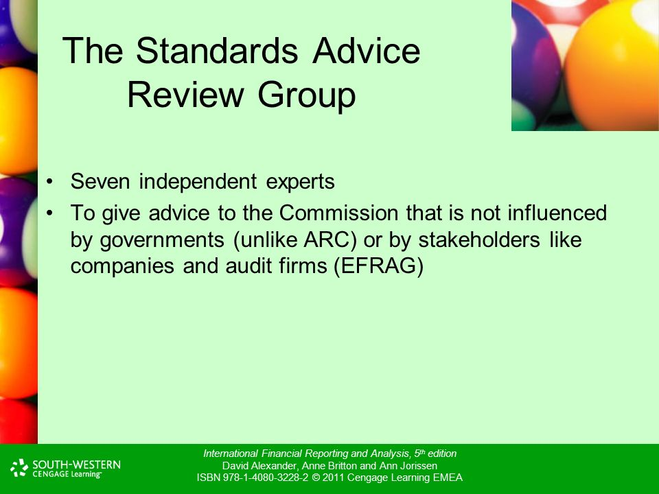 International Financial Reporting and Analysis, 5 th edition David Alexander, Anne Britton and Ann Jorissen ISBN © 2011 Cengage Learning EMEA The Standards Advice Review Group Seven independent experts To give advice to the Commission that is not influenced by governments (unlike ARC) or by stakeholders like companies and audit firms (EFRAG)