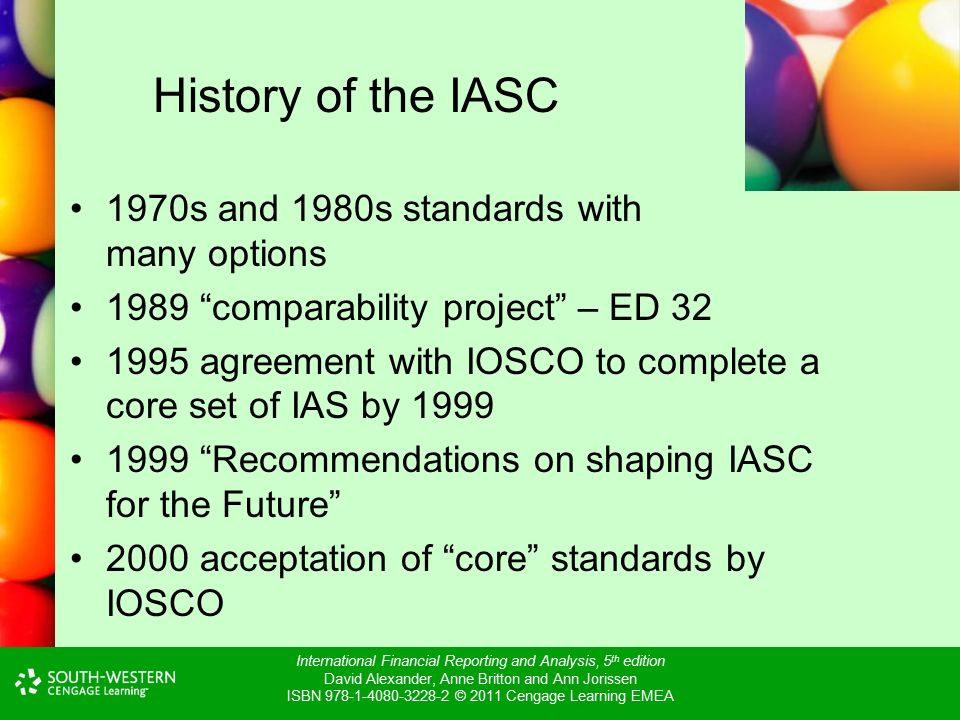 International Financial Reporting and Analysis, 5 th edition David Alexander, Anne Britton and Ann Jorissen ISBN © 2011 Cengage Learning EMEA History of the IASC 1970s and 1980s standards with many options 1989 comparability project – ED agreement with IOSCO to complete a core set of IAS by Recommendations on shaping IASC for the Future 2000 acceptation of core standards by IOSCO