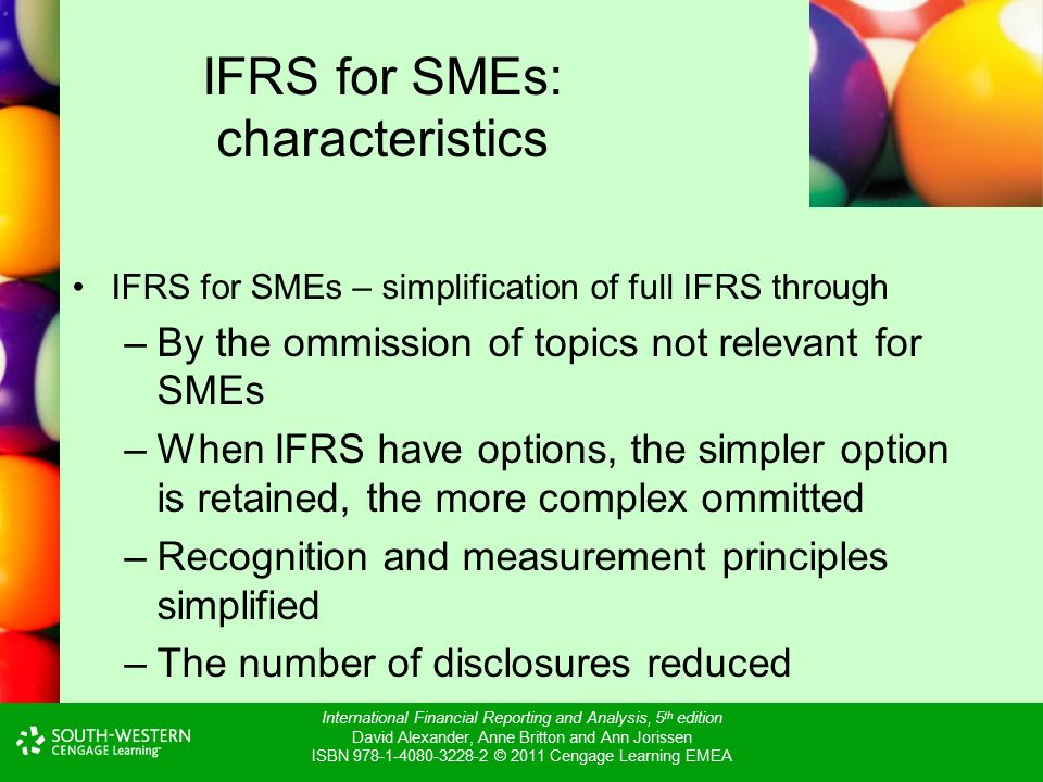 International Financial Reporting and Analysis, 5 th edition David Alexander, Anne Britton and Ann Jorissen ISBN © 2011 Cengage Learning EMEA IFRS for SMEs: characteristics IFRS for SMEs – simplification of full IFRS through –By the ommission of topics not relevant for SMEs –When IFRS have options, the simpler option is retained, the more complex ommitted –Recognition and measurement principles simplified –The number of disclosures reduced