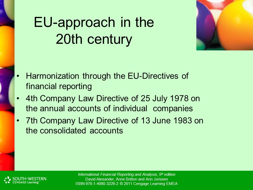 International Financial Reporting and Analysis, 5 th edition David Alexander, Anne Britton and Ann Jorissen ISBN © 2011 Cengage Learning EMEA EU-approach in the 20th century Harmonization through the EU-Directives of financial reporting 4th Company Law Directive of 25 July 1978 on the annual accounts of individual companies 7th Company Law Directive of 13 June 1983 on the consolidated accounts