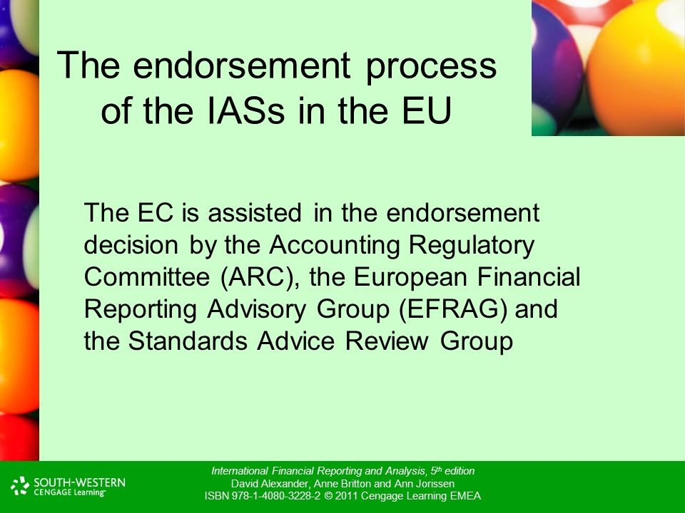 International Financial Reporting and Analysis, 5 th edition David Alexander, Anne Britton and Ann Jorissen ISBN © 2011 Cengage Learning EMEA The endorsement process of the IASs in the EU The EC is assisted in the endorsement decision by the Accounting Regulatory Committee (ARC), the European Financial Reporting Advisory Group (EFRAG) and the Standards Advice Review Group