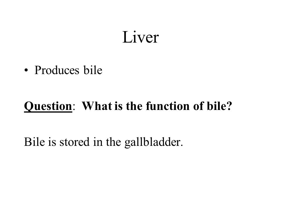 Liver Produces bile Question: What is the function of bile Bile is stored in the gallbladder.